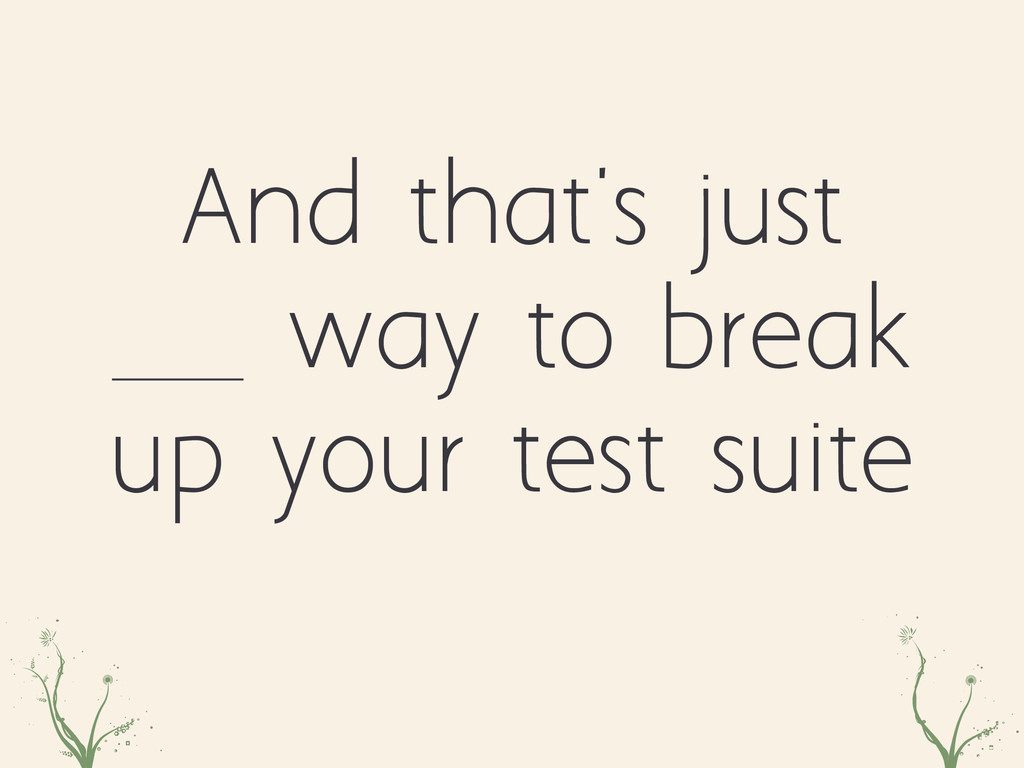 And that's just way to break up your test suite...