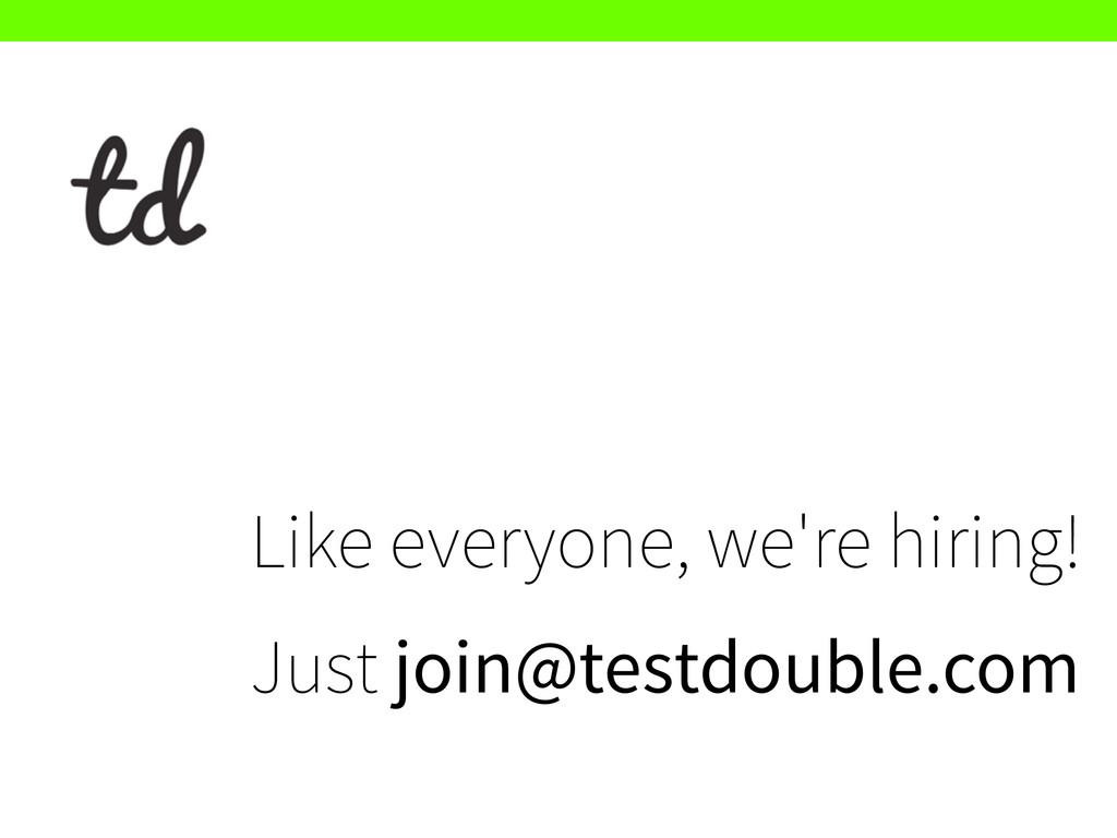 Like everyone, we're hiring! Just join@testdou...