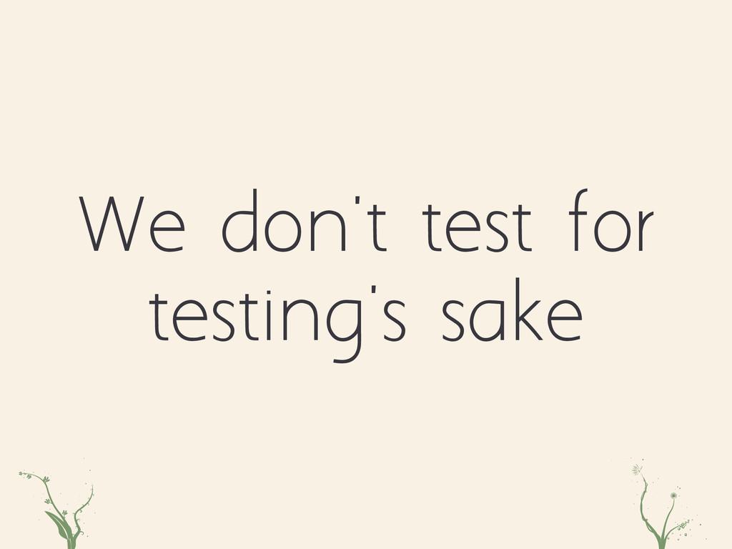 We don't test for testing's sake rRth asd