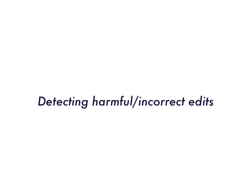 Detecting harmful/incorrect edits