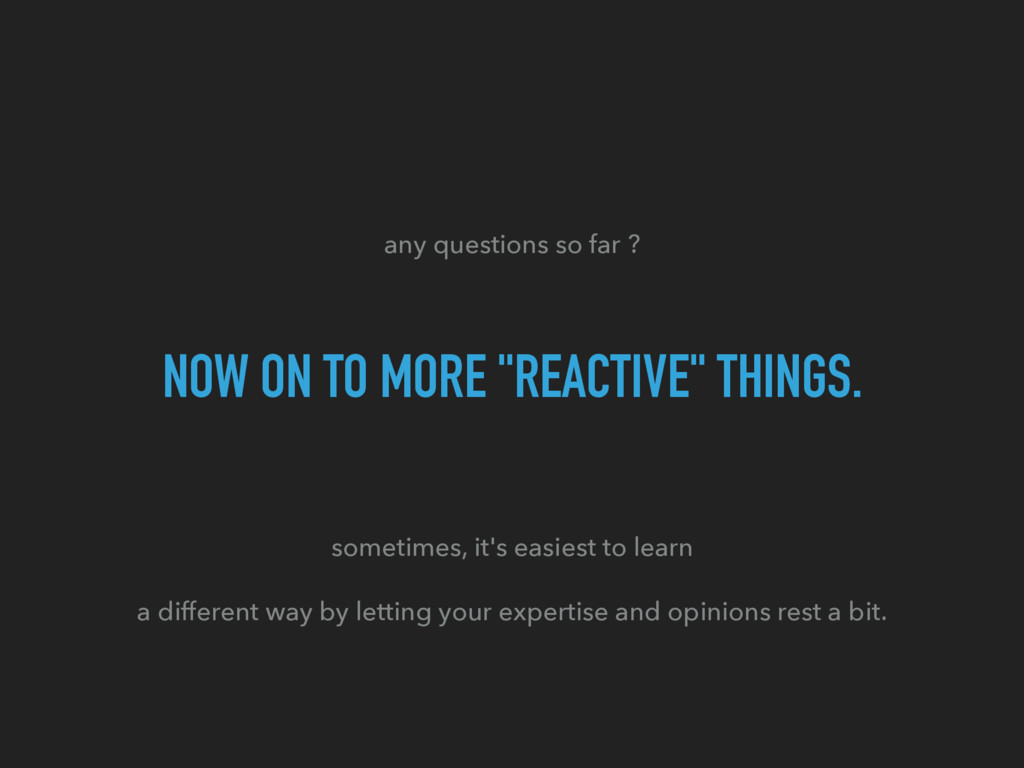 """any questions so far ? NOW ON TO MORE """"REACTIVE..."""