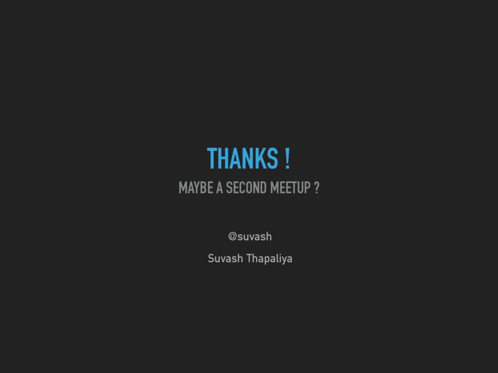 THANKS ! MAYBE A SECOND MEETUP ? @suvash Suvash...