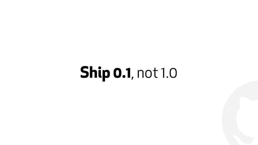 ! Ship 0.1, not 1.0