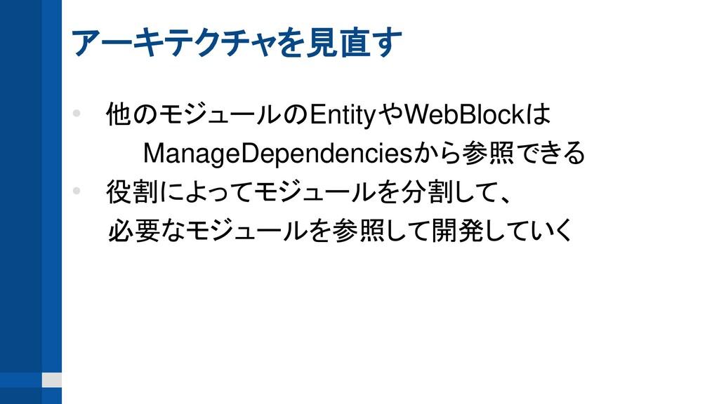 アーキテクチャを見直す • 他のモジュールのEntityやWebBlockは ManageDe...