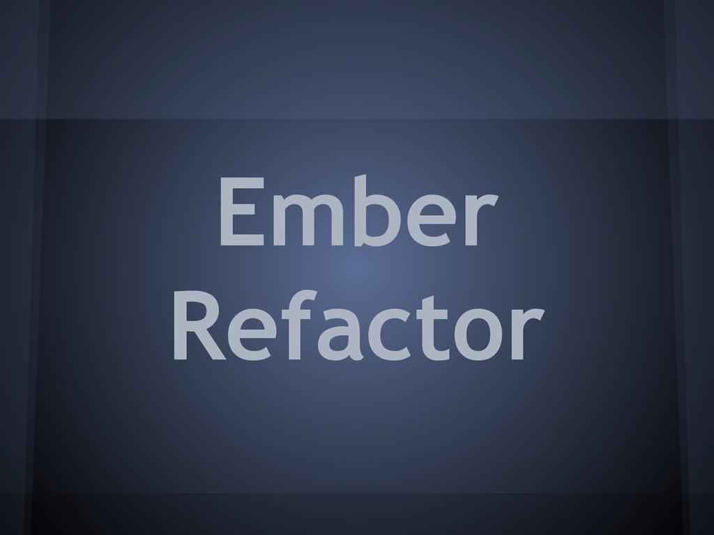 Ember Refactor