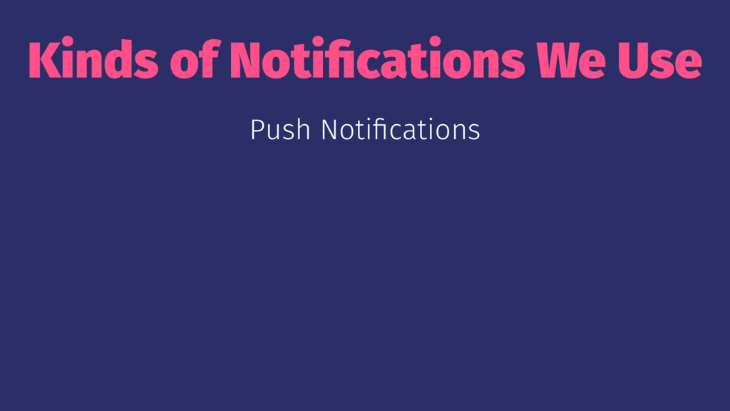 Kinds of Notifications We Use Push Notifications