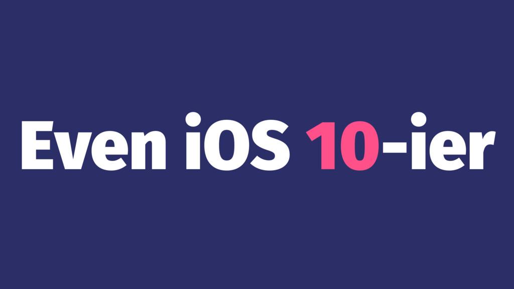 Even iOS 10-ier