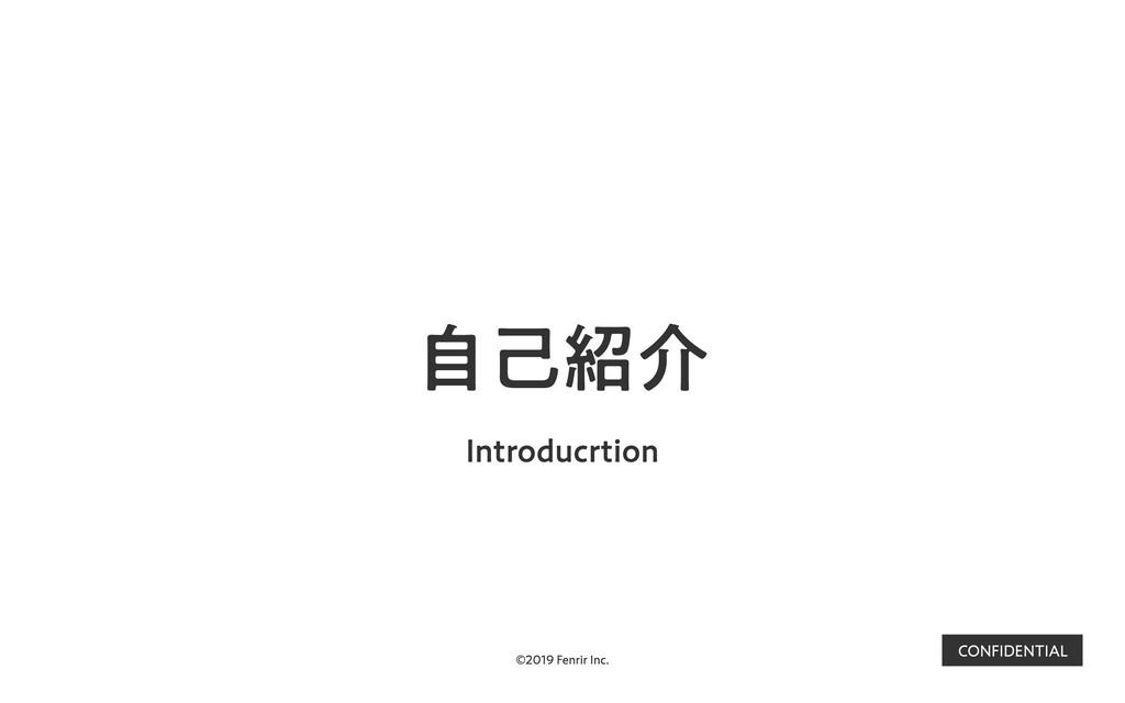 ©2019 Fenrir Inc. CONFIDENTIAL ⾃⼰紹介 Introducrti...