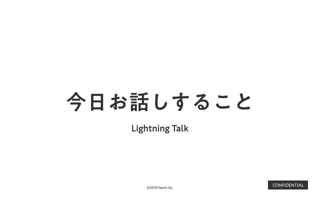 ©2019 Fenrir Inc. CONFIDENTIAL 今⽇お話しすること Lightn...