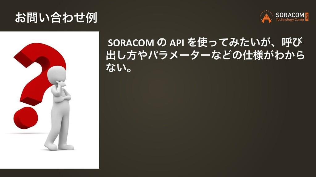SORACOM ͷ API ΛͬͯΈ͍͕ͨɺݺͼ ग़͠ํύϥϝʔλʔͳͲͷ༷͕Θ͔Β ͳ...