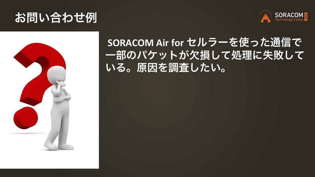 SORACOM Air for ηϧϥʔΛͬͨ௨৴Ͱ Ұ෦ͷύέοτ͕ܽଛͯ͠ॲཧʹࣦഊͯ͠...