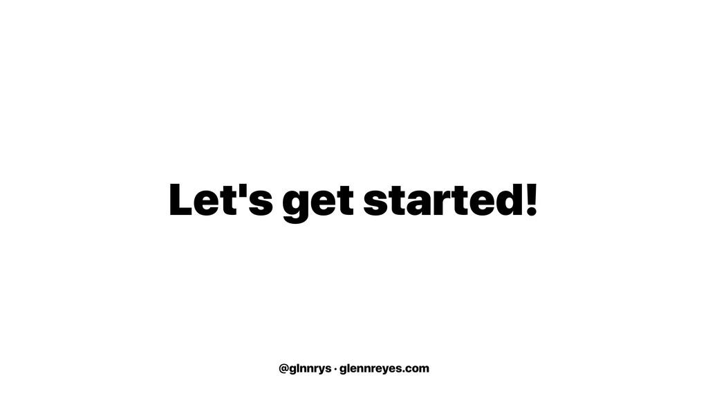 @glnnrys · glennreyes.com Let's get started!