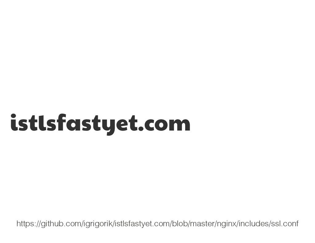 istlsfastyet.com https://github.com/igrigorik/i...