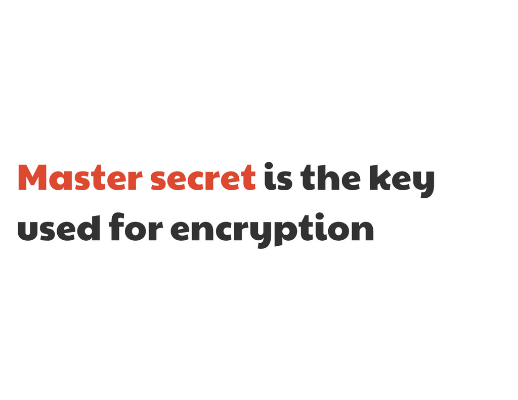 Master secret is the key used for encryption