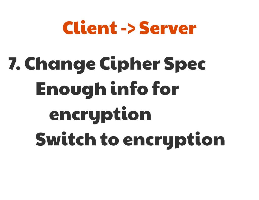 7. Change Cipher Spec  Enough info for   encryp...