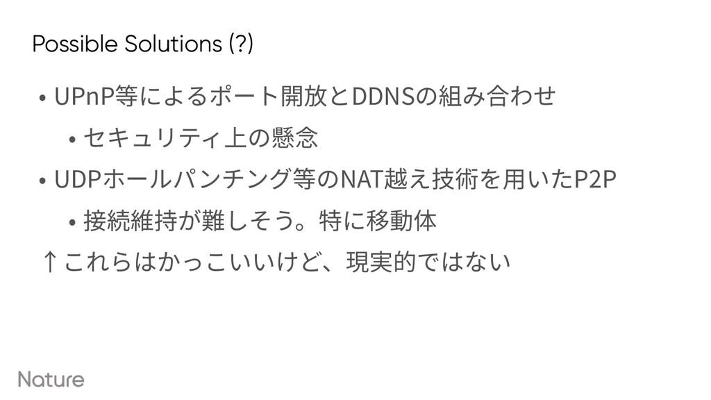Possible Solutions (?) • UPnP等によるポート開放とDDNSの組み合...