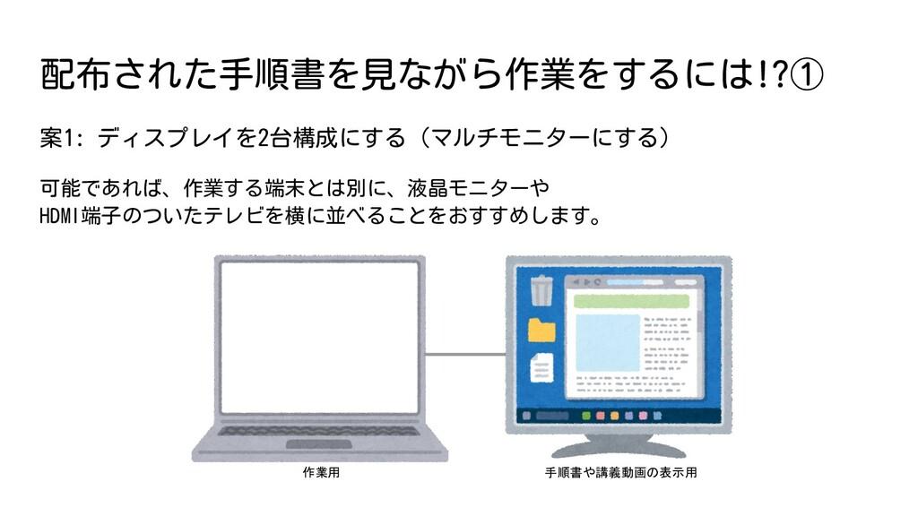 案1: ディスプレイを2台構成にする(マルチモニターにする) 可能であれば、作業する端末とは別...