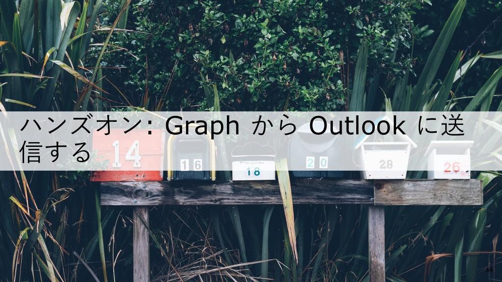 ハンズオン: Graph から Outlook に送 信する 44