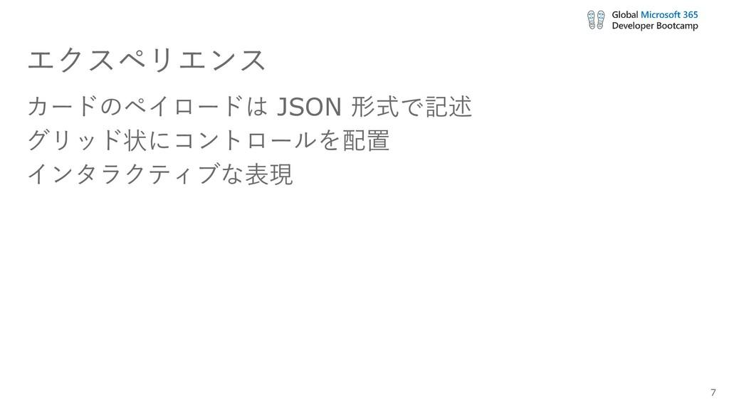 エクスペリエンス カードのペイロードは JSON 形式で記述 グリッド状にコントロールを配置 ...