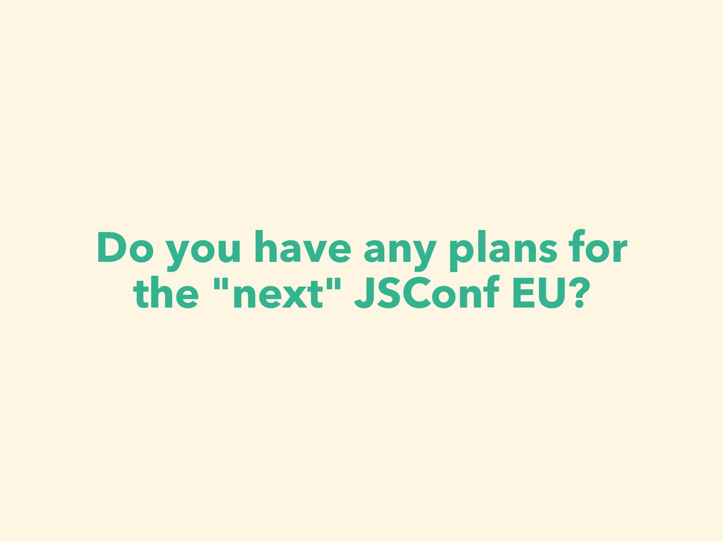 "Do you have any plans for the ""next"" JSConf EU?"