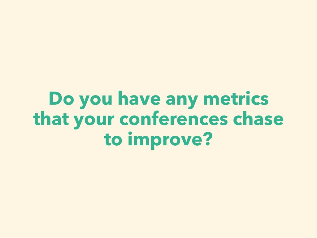 Do you have any metrics that your conferences c...