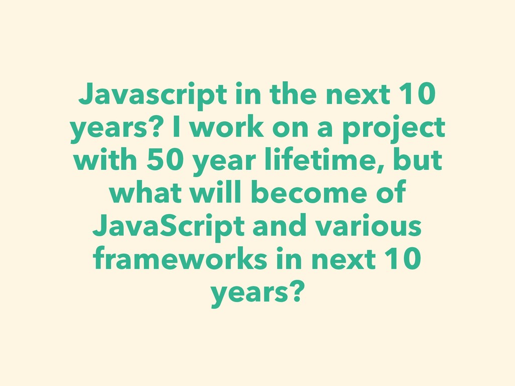 Javascript in the next 10 years? I work on a pr...