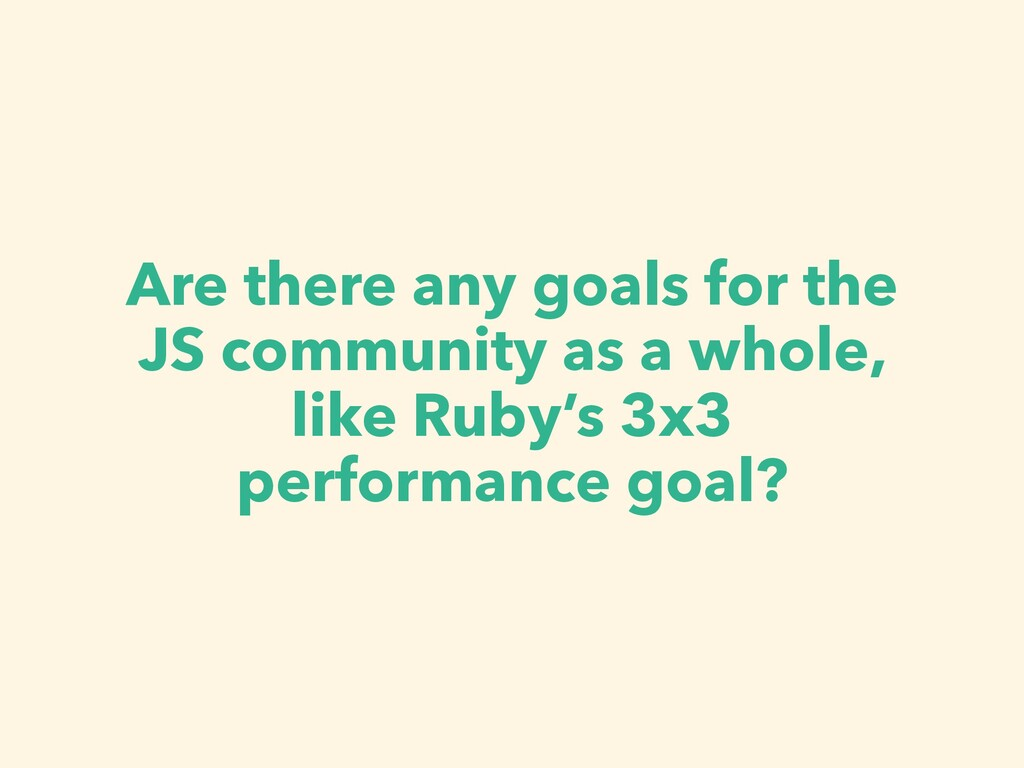 Are there any goals for the JS community as a w...
