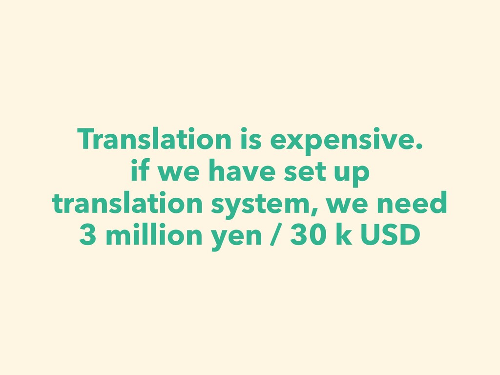 Translation is expensive. if we have set up tra...