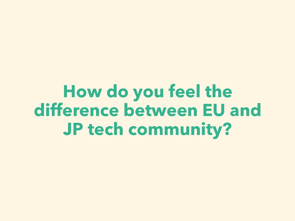 How do you feel the difference between EU and J...