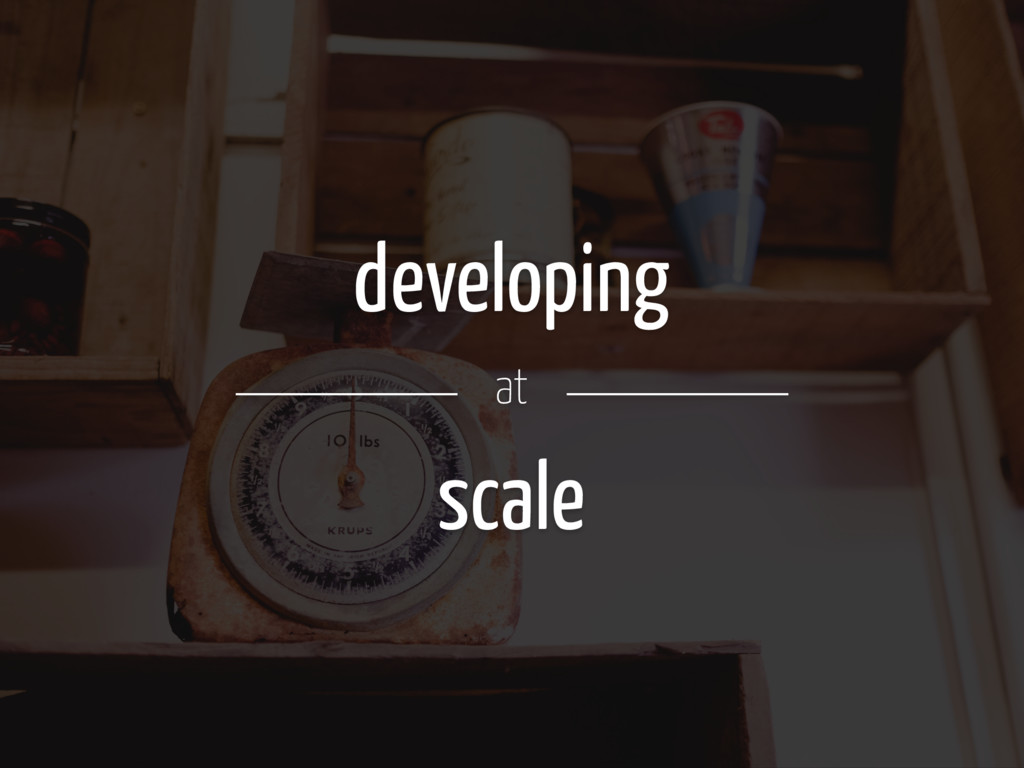 developing at scale