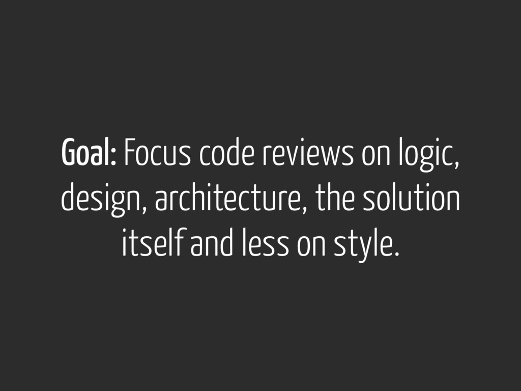Goal: Focus code reviews on logic, design, arch...