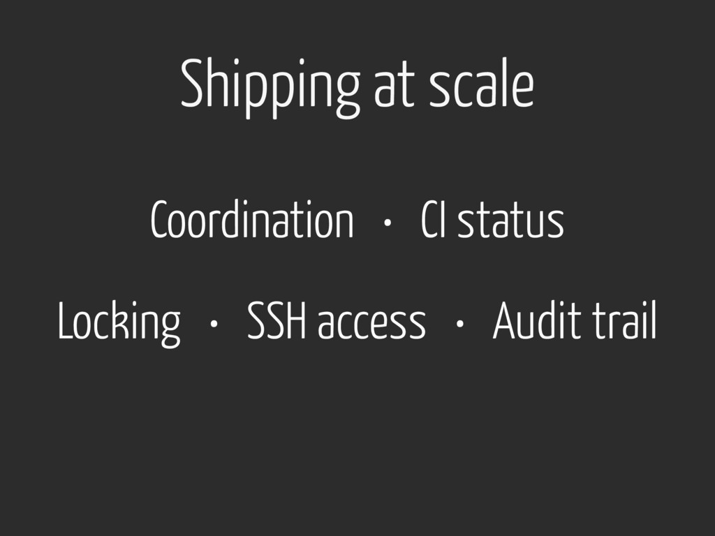 Shipping at scale Locking • SSH access • Audit ...