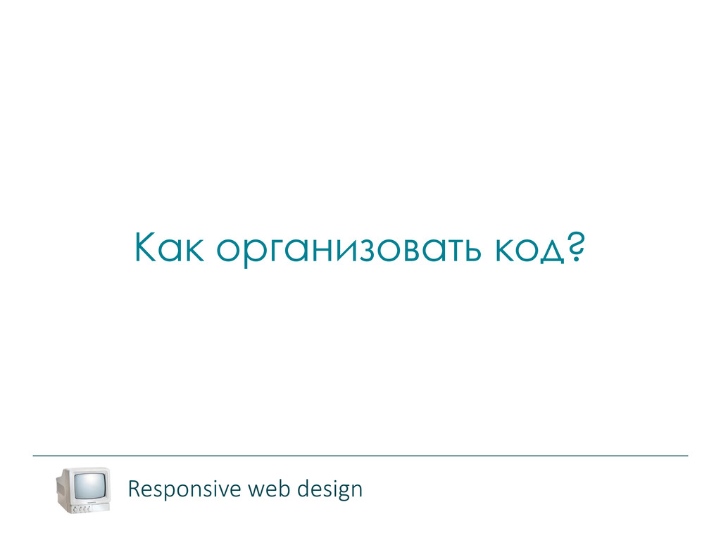 Как организовать код? Responsive web design