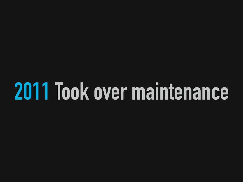 2011 Took over maintenance
