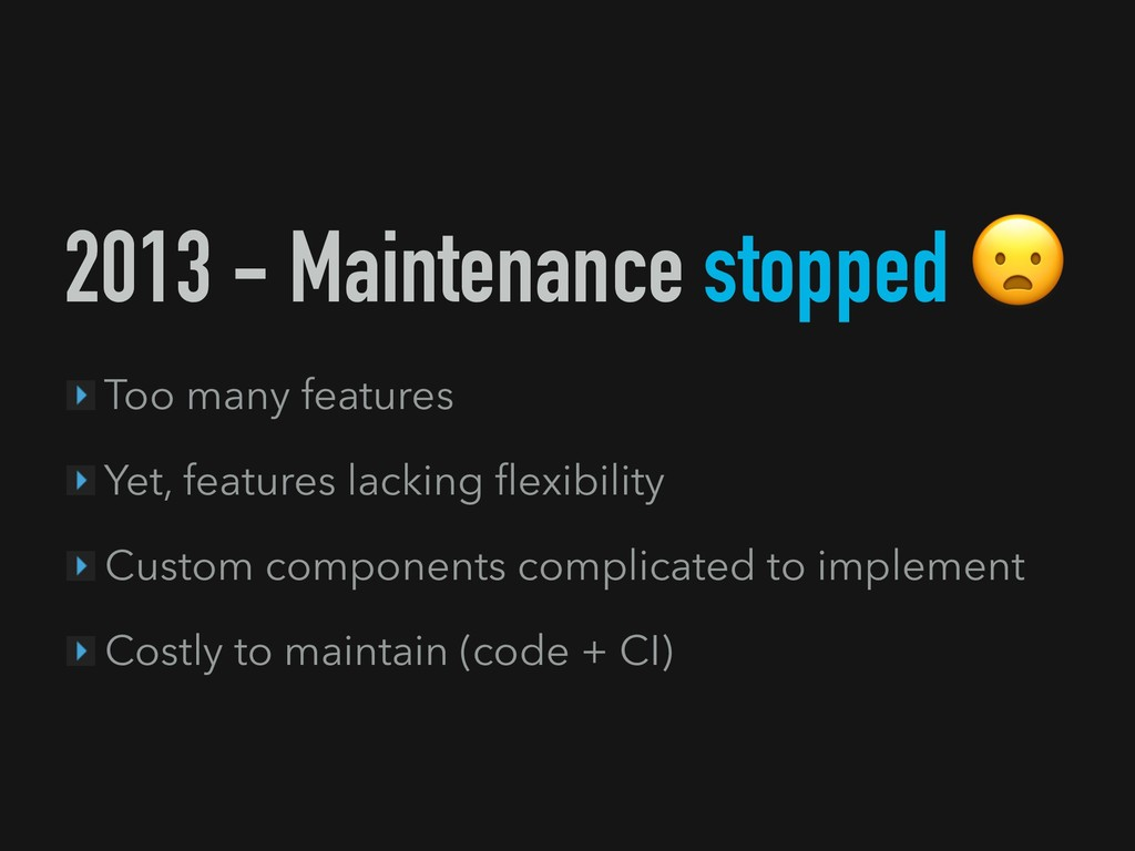 2013 - Maintenance stopped Too many features Ye...