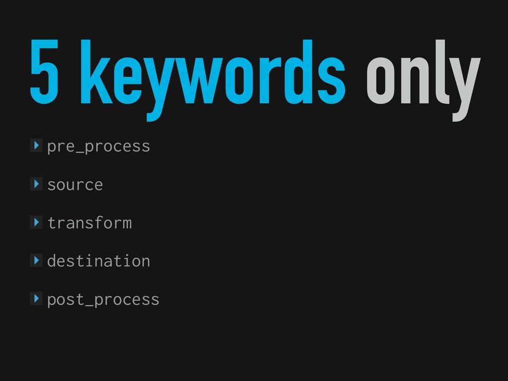 5 keywords only pre_process source transform de...