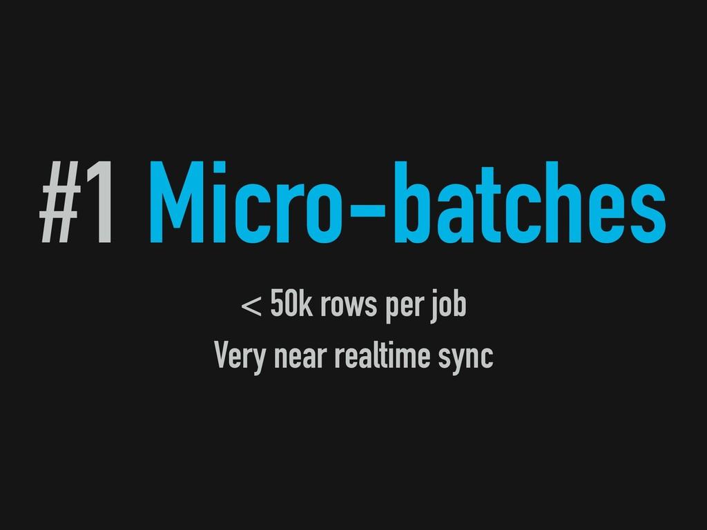 #1 Micro-batches < 50k rows per job Very near r...