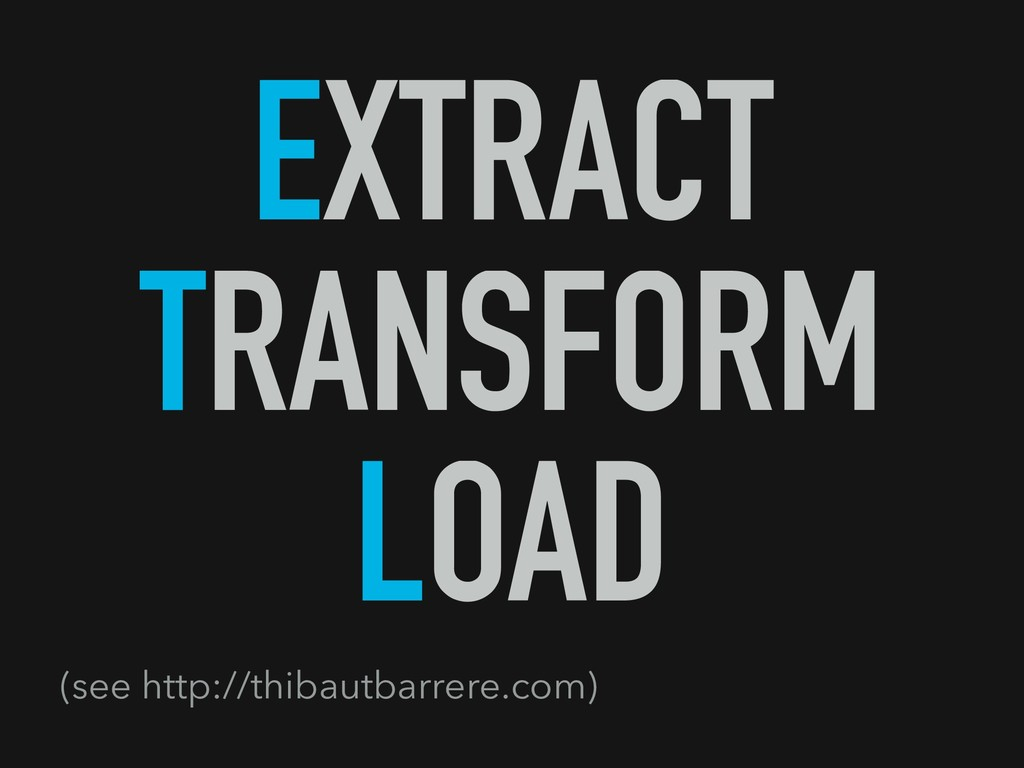 EXTRACT TRANSFORM LOAD (see http://thibautbarre...