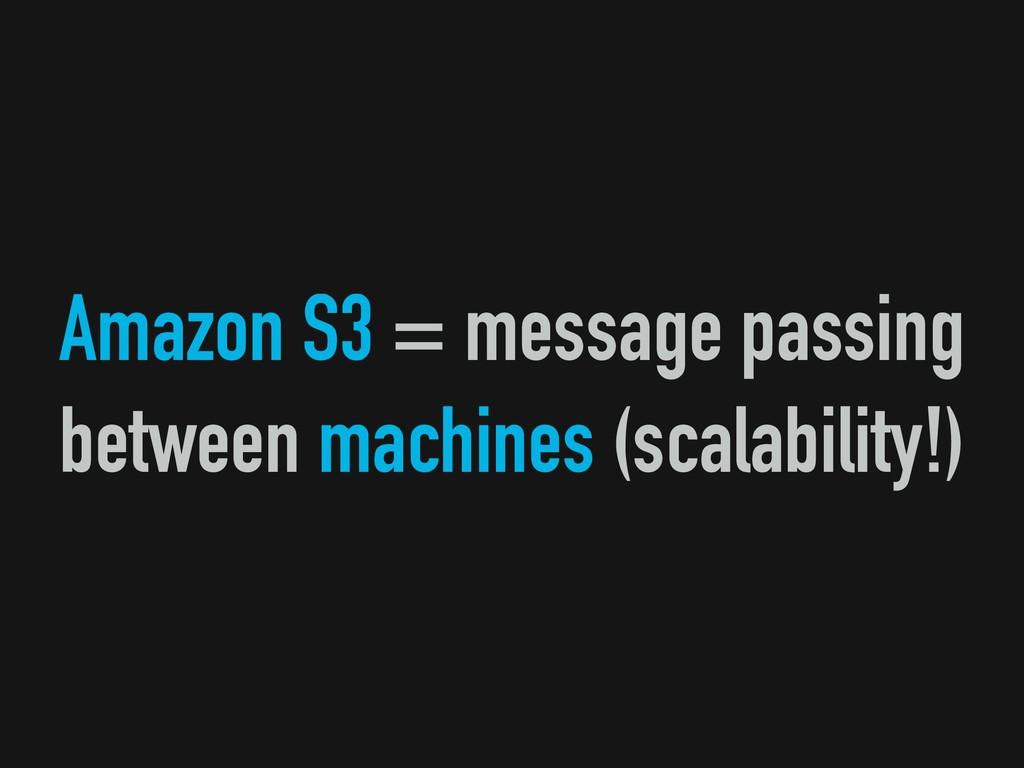 Amazon S3 = message passing between machines (s...