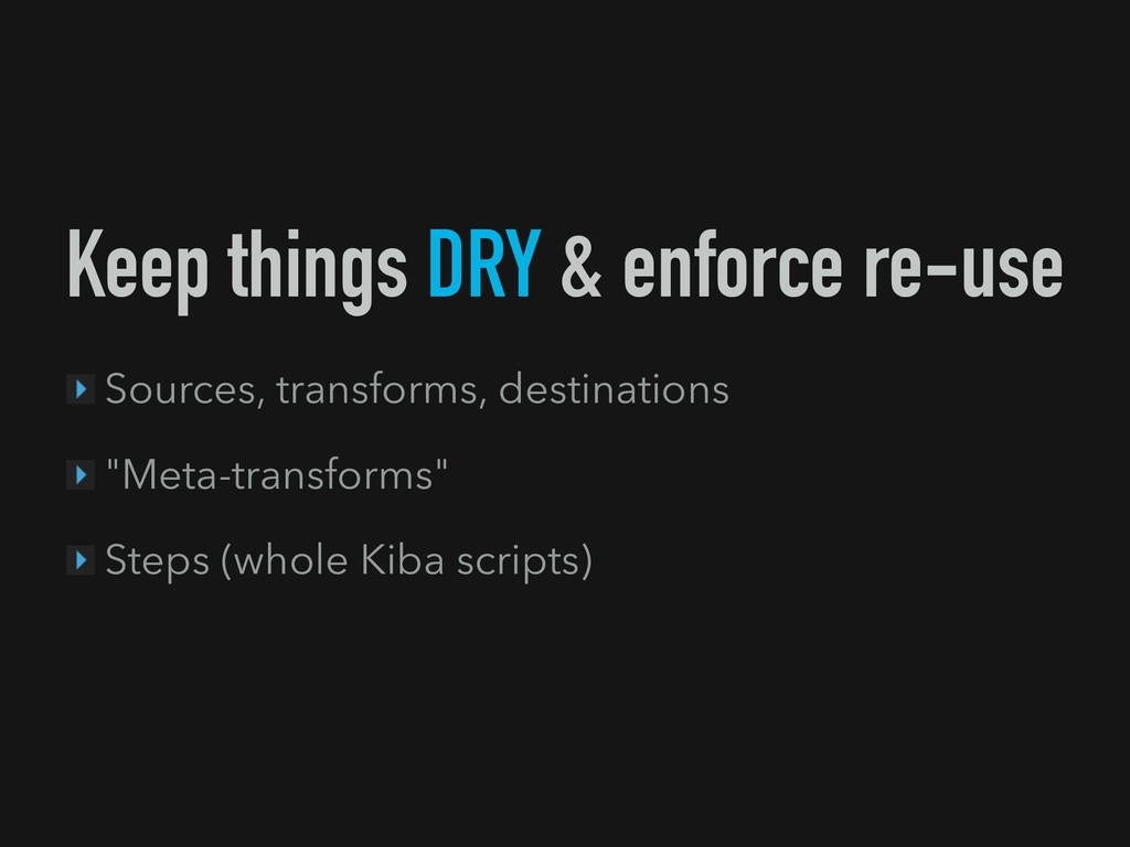 Keep things DRY & enforce re-use Sources, trans...