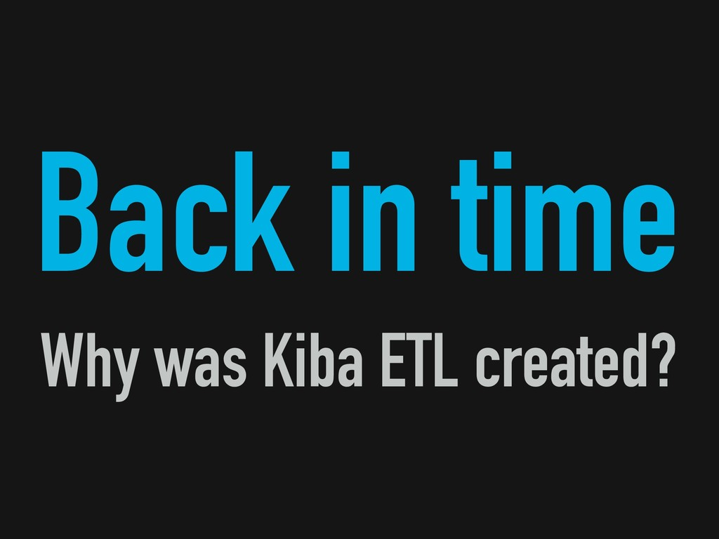 Back in time Why was Kiba ETL created?