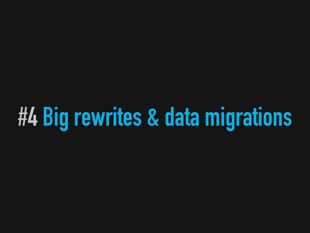 #4 Big rewrites & data migrations
