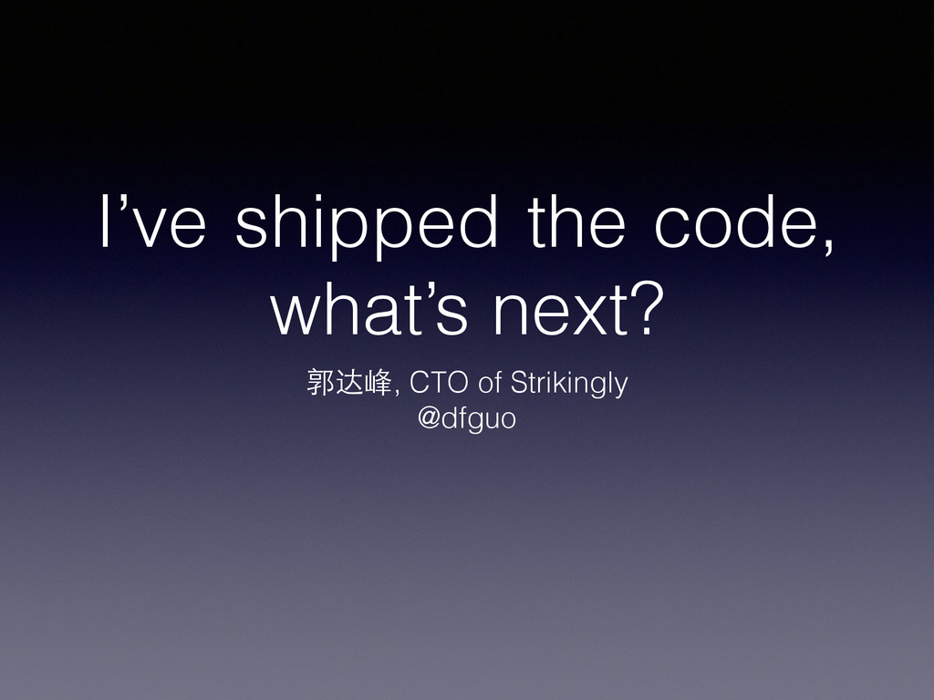 I've shipped the code, what's next? 郭达峰, CTO of...