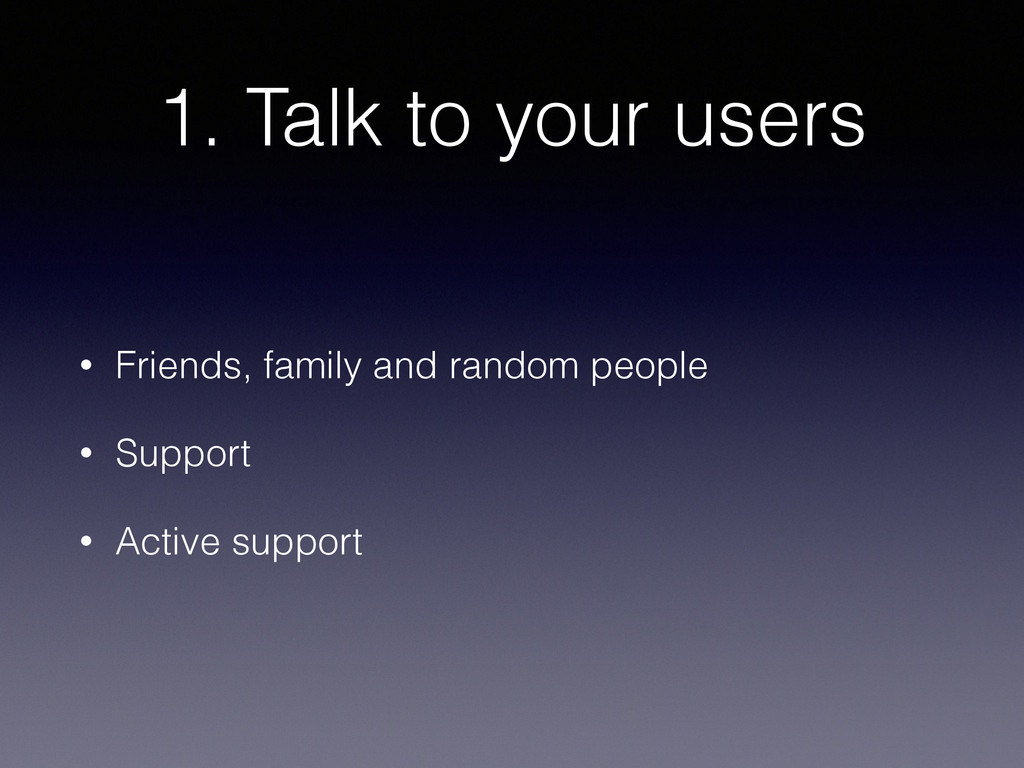 1. Talk to your users • Friends, family and ran...