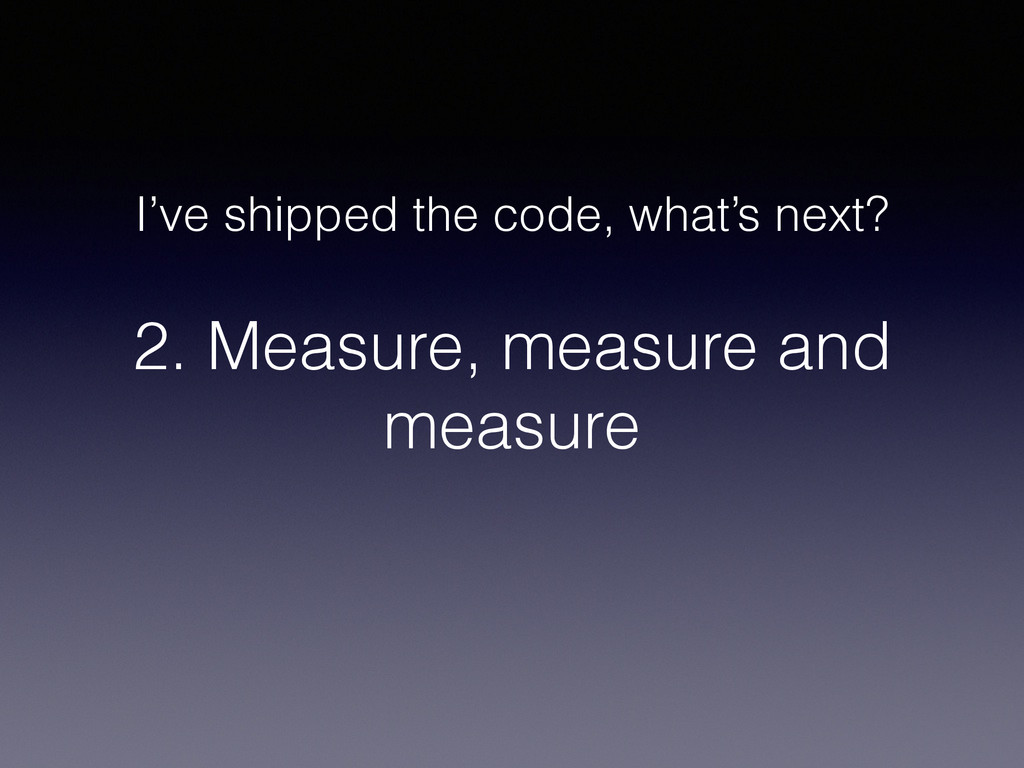 2. Measure, measure and measure I've shipped th...