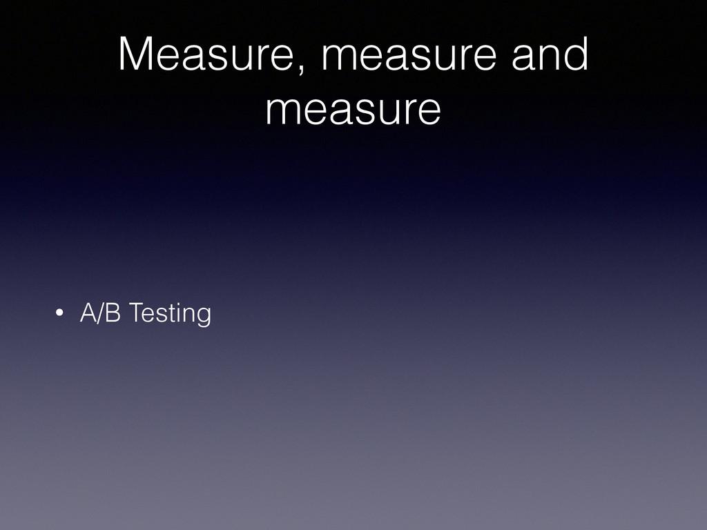 Measure, measure and measure • A/B Testing