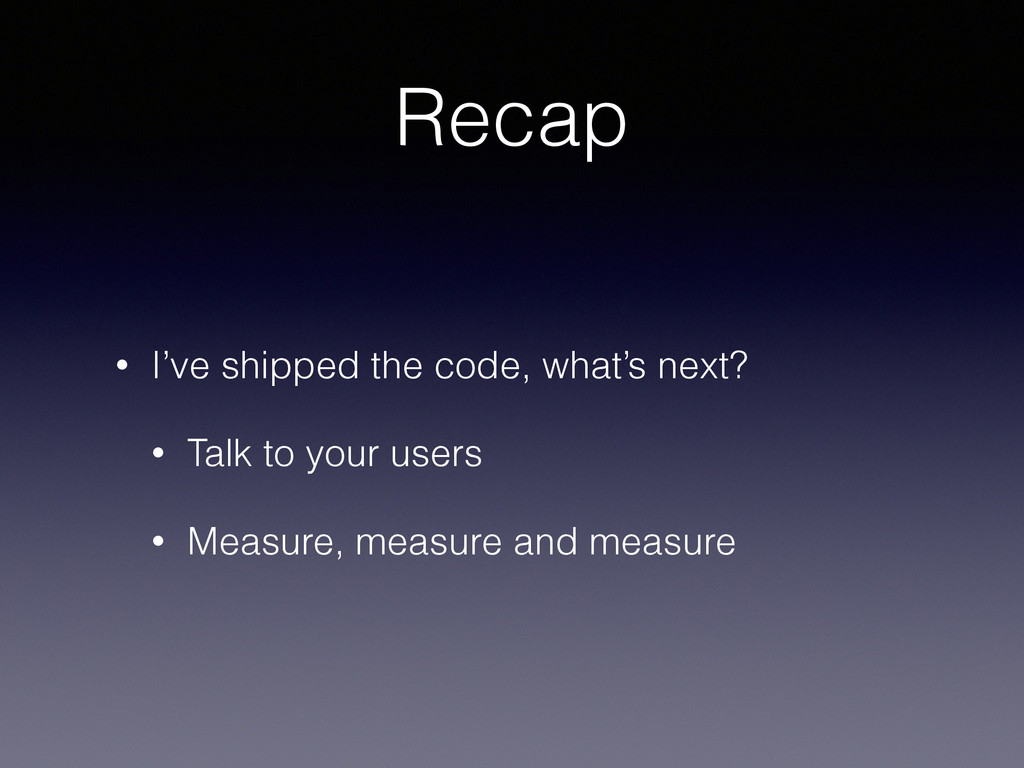 Recap • I've shipped the code, what's next? • T...