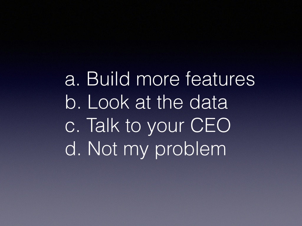 a. Build more features b. Look at the data c. T...