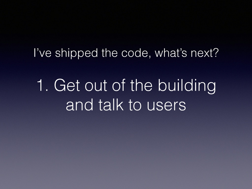 1. Get out of the building and talk to users I'...