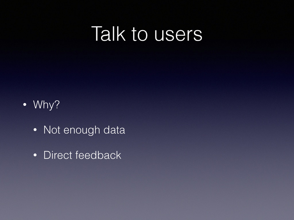 Talk to users • Why? • Not enough data • Direct...